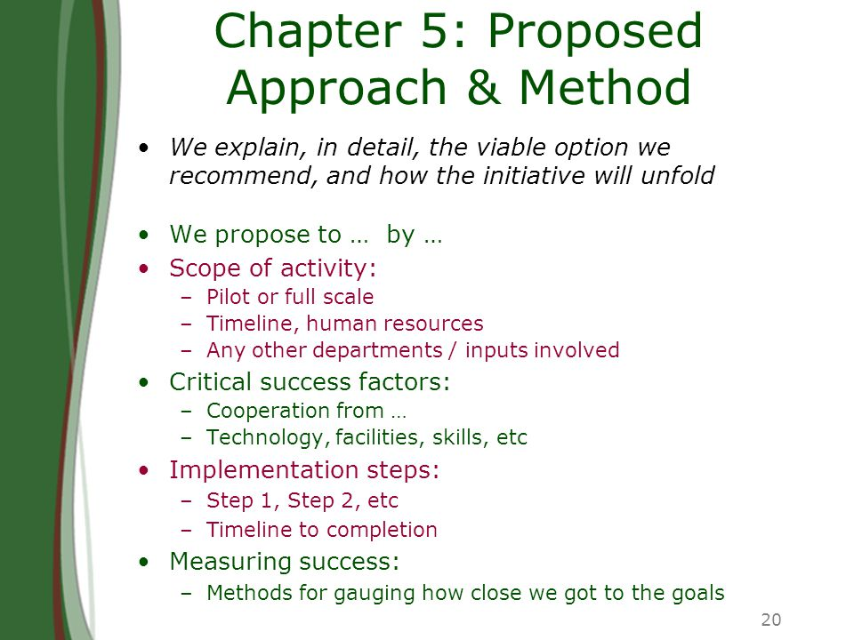 20 Chapter 5: Proposed Approach & Method We explain, in detail, the viable option we recommend, and how the initiative will unfold We propose to … by … Scope of activity: –Pilot or full scale –Timeline, human resources –Any other departments / inputs involved Critical success factors: –Cooperation from … –Technology, facilities, skills, etc Implementation steps: –Step 1, Step 2, etc –Timeline to completion Measuring success: –Methods for gauging how close we got to the goals