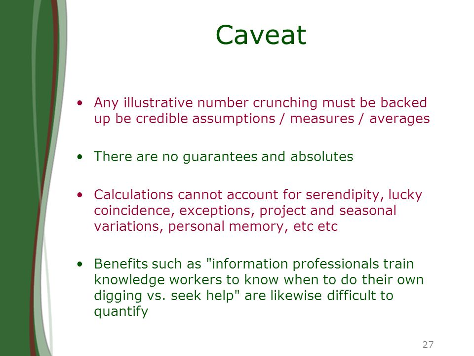 27 Caveat Any illustrative number crunching must be backed up be credible assumptions / measures / averages There are no guarantees and absolutes Calculations cannot account for serendipity, lucky coincidence, exceptions, project and seasonal variations, personal memory, etc etc Benefits such as information professionals train knowledge workers to know when to do their own digging vs.