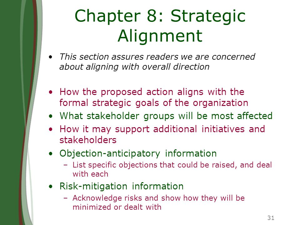 31 Chapter 8: Strategic Alignment This section assures readers we are concerned about aligning with overall direction How the proposed action aligns with the formal strategic goals of the organization What stakeholder groups will be most affected How it may support additional initiatives and stakeholders Objection-anticipatory information –List specific objections that could be raised, and deal with each Risk-mitigation information –Acknowledge risks and show how they will be minimized or dealt with