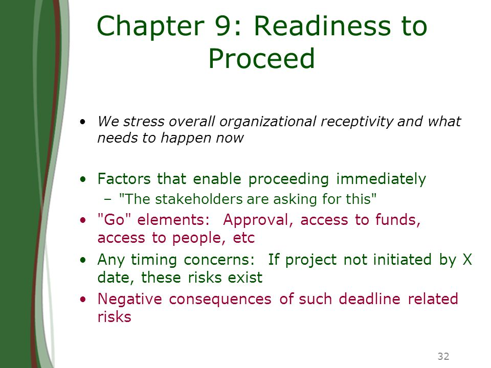 32 Chapter 9: Readiness to Proceed We stress overall organizational receptivity and what needs to happen now Factors that enable proceeding immediately – The stakeholders are asking for this Go elements: Approval, access to funds, access to people, etc Any timing concerns: If project not initiated by X date, these risks exist Negative consequences of such deadline related risks