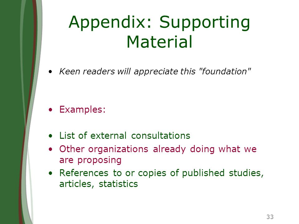 33 Appendix: Supporting Material Keen readers will appreciate this foundation Examples: List of external consultations Other organizations already doing what we are proposing References to or copies of published studies, articles, statistics