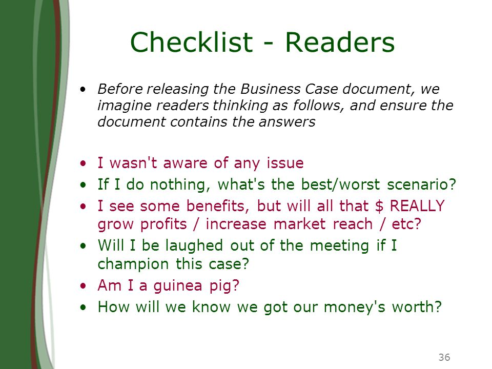 36 Checklist - Readers Before releasing the Business Case document, we imagine readers thinking as follows, and ensure the document contains the answers I wasn t aware of any issue If I do nothing, what s the best/worst scenario.