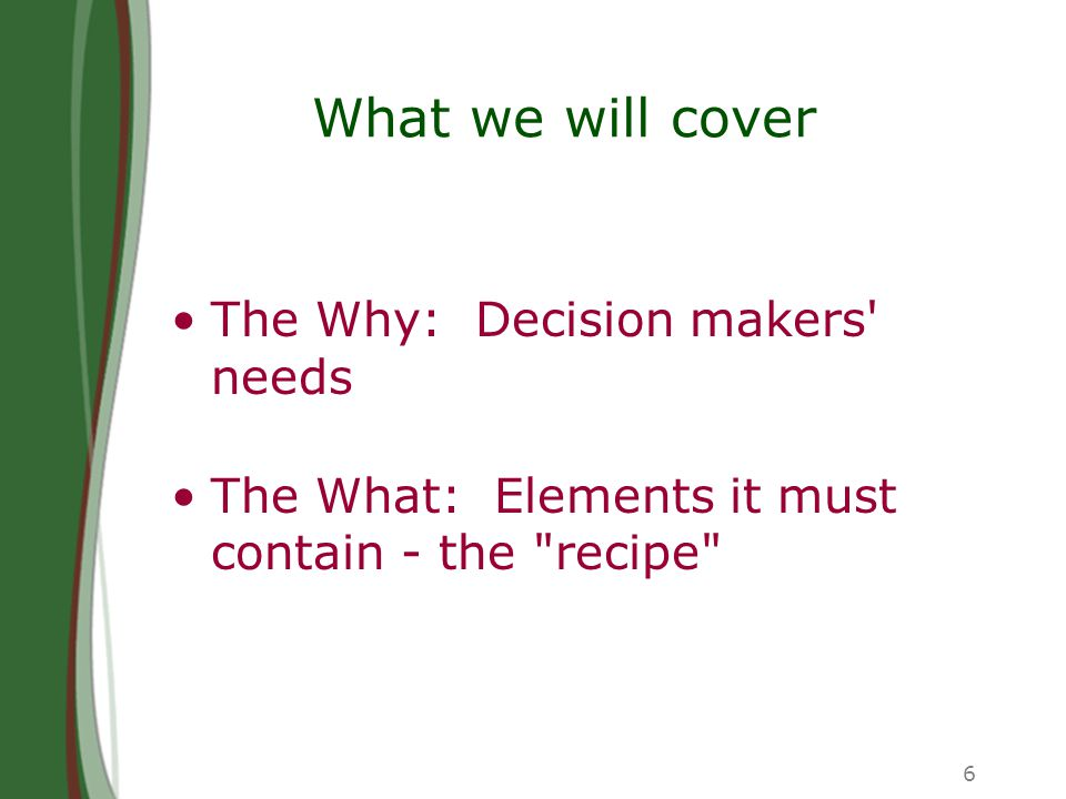 6 What we will cover The Why: Decision makers needs The What: Elements it must contain - the recipe