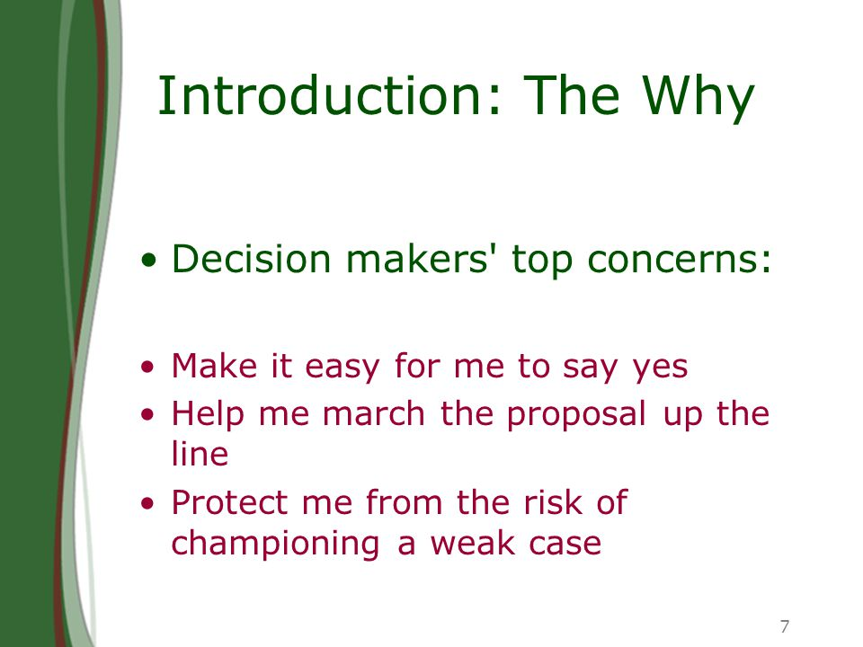 7 Introduction: The Why Decision makers top concerns: Make it easy for me to say yes Help me march the proposal up the line Protect me from the risk of championing a weak case