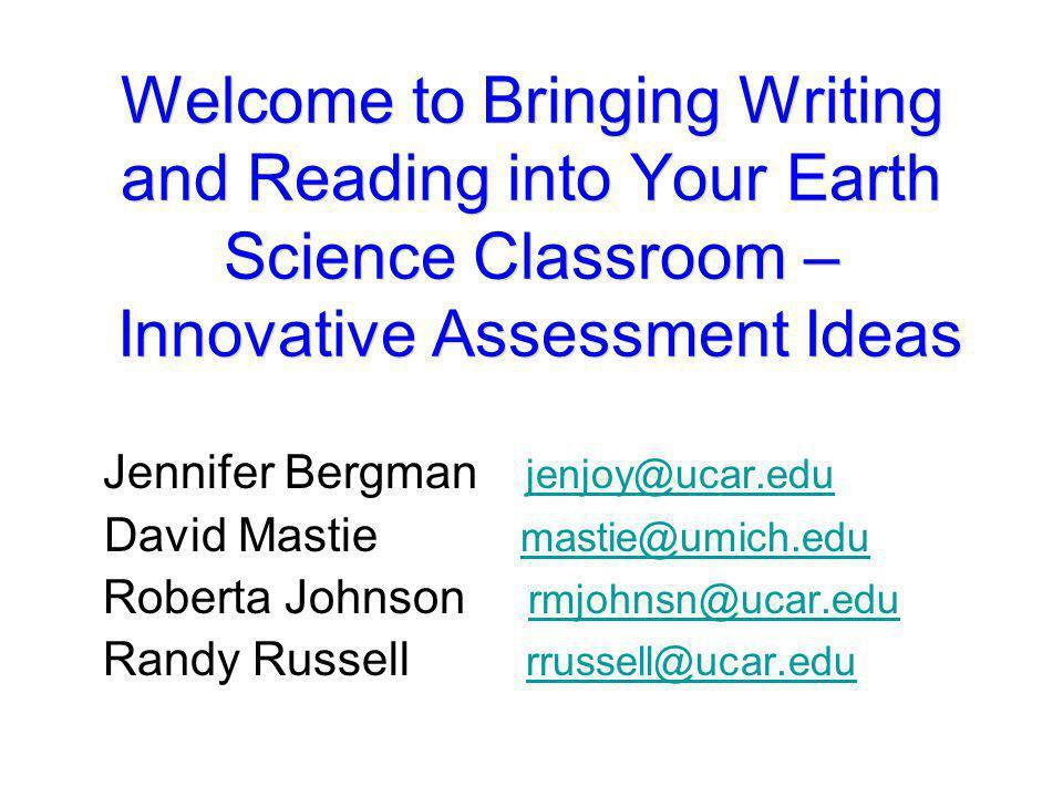 Welcome to Bringing Writing and Reading into Your Earth Science Classroom – Innovative Assessment Ideas Jennifer Bergman jenjoy@ucar.edujenjoy@ucar.ed