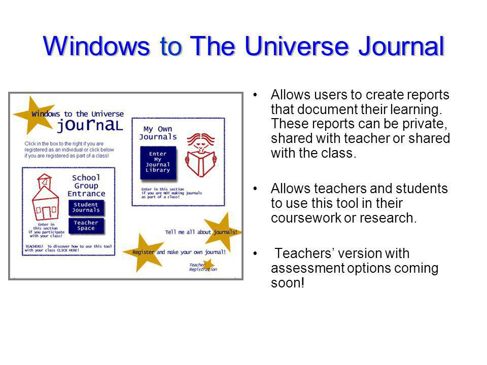 Windows to The Universe Journal Allows users to create reports that document their learning. These reports can be private, shared with teacher or shar