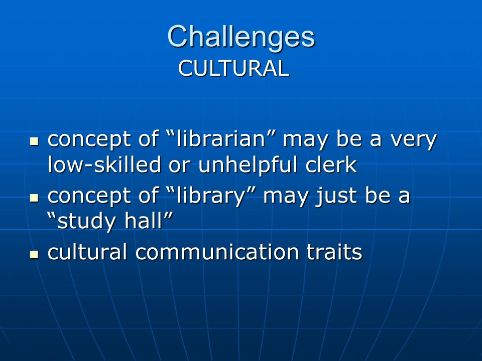 Challenges concept of librarian may be a very low-skilled or unhelpful clerk concept of librarian may be a very low-skilled or unhelpful clerk concept of library may just be a study hall concept of library may just be a study hall cultural communication traits cultural communication traits CULTURAL