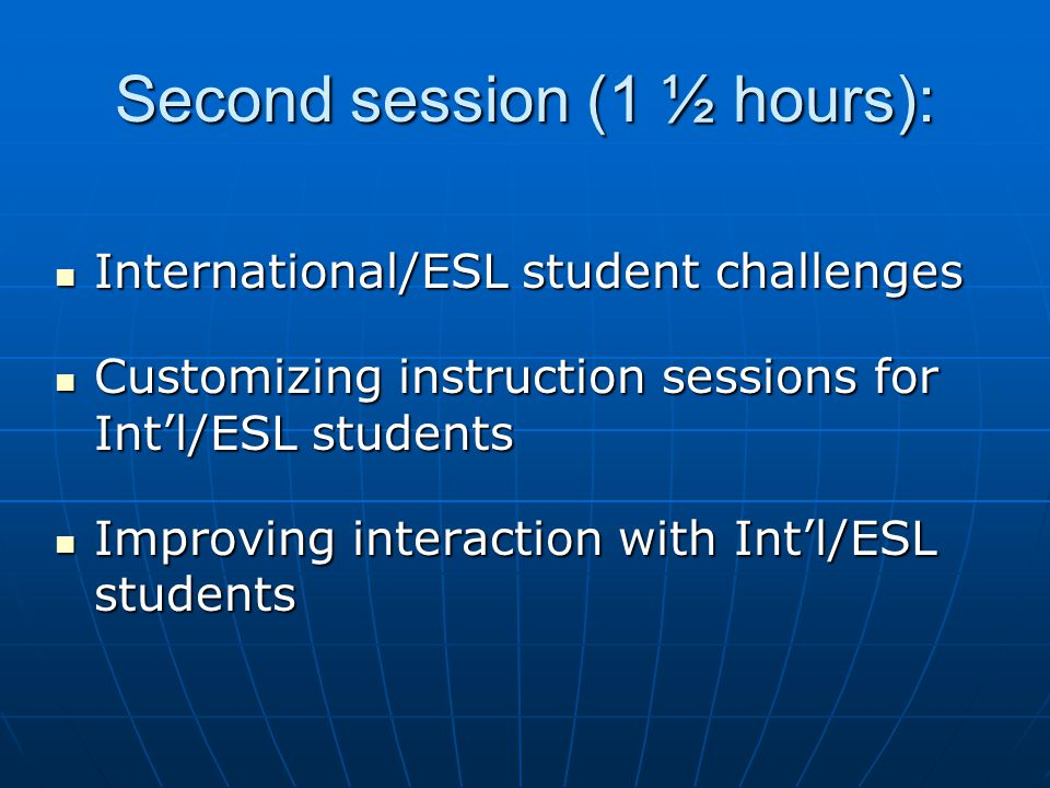 Second session (1 ½ hours): International/ESL student challenges International/ESL student challenges Customizing instruction sessions for Intl/ESL students Customizing instruction sessions for Intl/ESL students Improving interaction with Intl/ESL students Improving interaction with Intl/ESL students