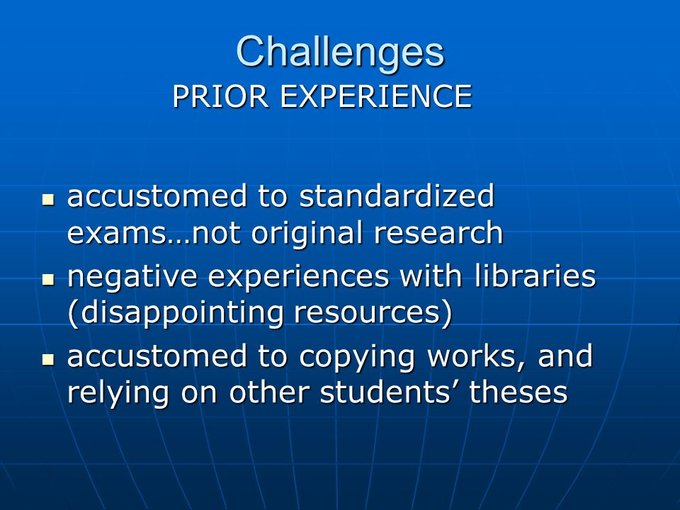 Challenges accustomed to standardized exams…not original research accustomed to standardized exams…not original research negative experiences with libraries (disappointing resources) negative experiences with libraries (disappointing resources) accustomed to copying works, and relying on other students theses accustomed to copying works, and relying on other students theses PRIOR EXPERIENCE