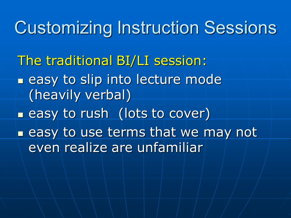 Customizing Instruction Sessions The traditional BI/LI session: easy to slip into lecture mode (heavily verbal) easy to slip into lecture mode (heavily verbal) easy to rush (lots to cover) easy to rush (lots to cover) easy to use terms that we may not even realize are unfamiliar easy to use terms that we may not even realize are unfamiliar