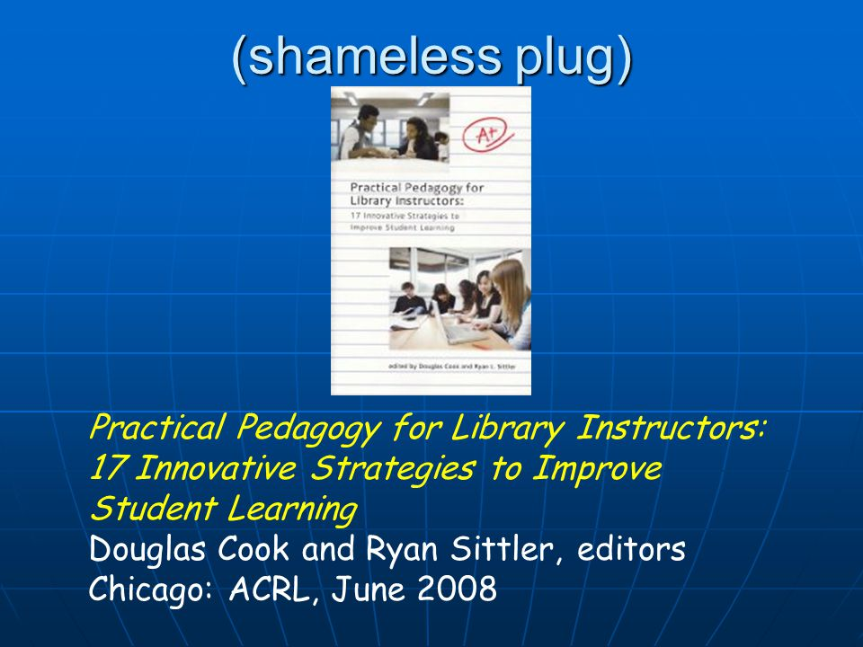 (shameless plug) Practical Pedagogy for Library Instructors: 17 Innovative Strategies to Improve Student Learning Douglas Cook and Ryan Sittler, editors Chicago: ACRL, June 2008