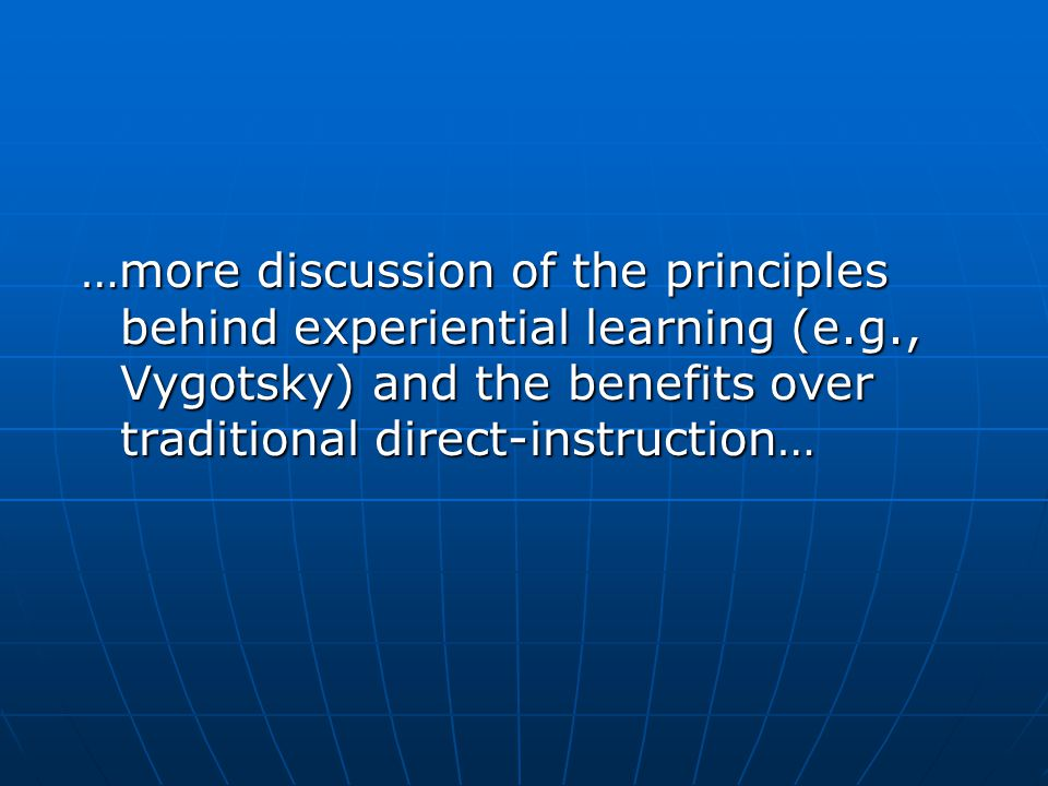 …more discussion of the principles behind experiential learning (e.g., Vygotsky) and the benefits over traditional direct-instruction…