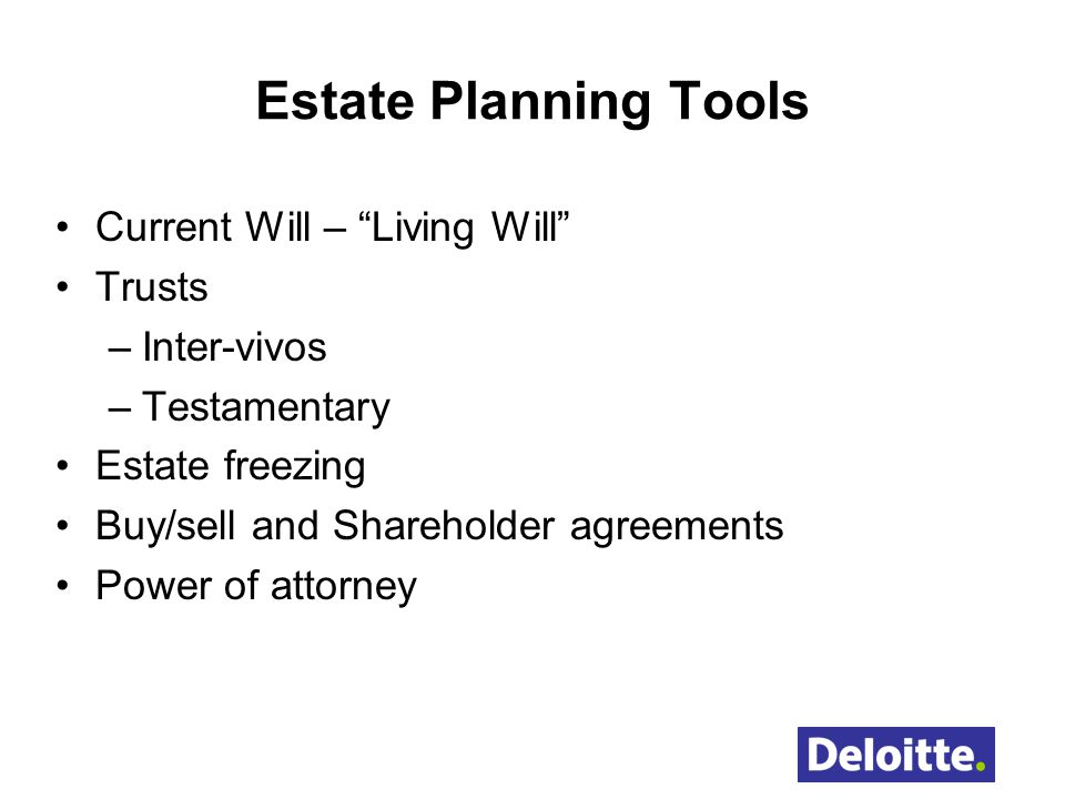 Estate Planning Tools Current Will – Living Will Trusts –Inter-vivos –Testamentary Estate freezing Buy/sell and Shareholder agreements Power of attorn