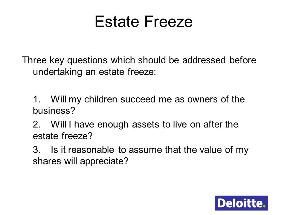 Estate Freeze Three key questions which should be addressed before undertaking an estate freeze: 1.Will my children succeed me as owners of the business.