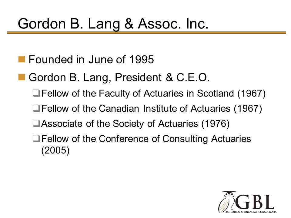 Gordon B. Lang & Assoc. Inc. Founded in June of 1995 Gordon B. Lang, President & C.E.O. Fellow of the Faculty of Actuaries in Scotland (1967) Fellow o