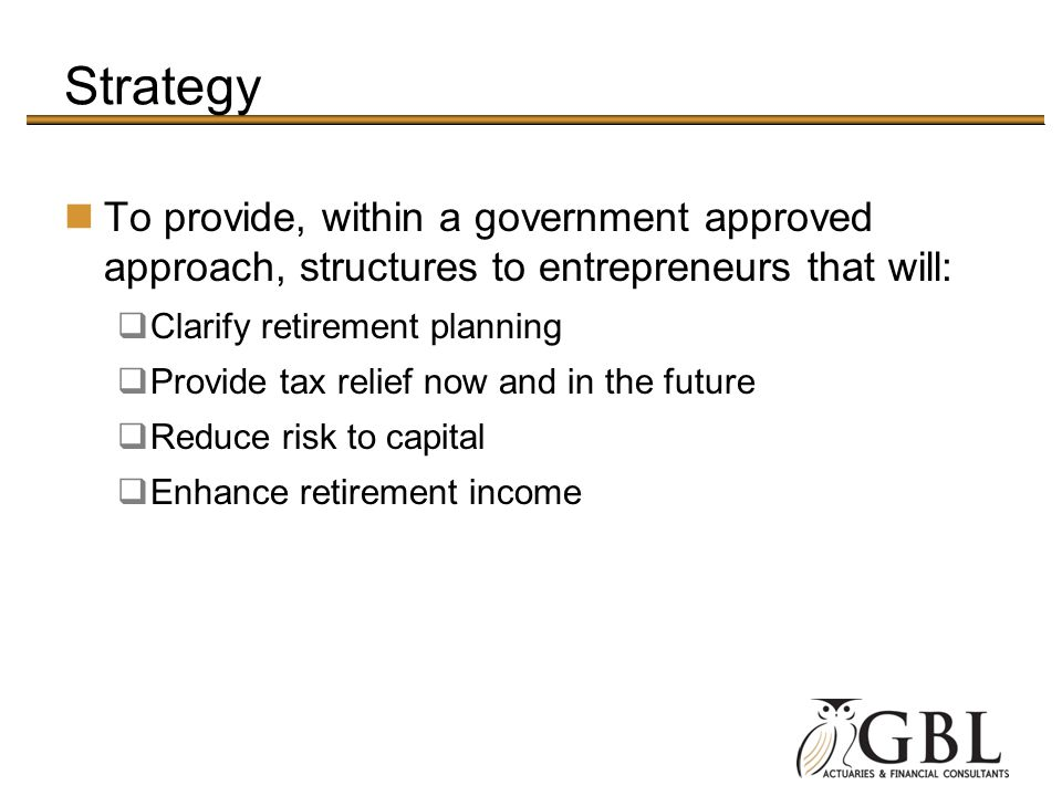 Strategy To provide, within a government approved approach, structures to entrepreneurs that will: Clarify retirement planning Provide tax relief now
