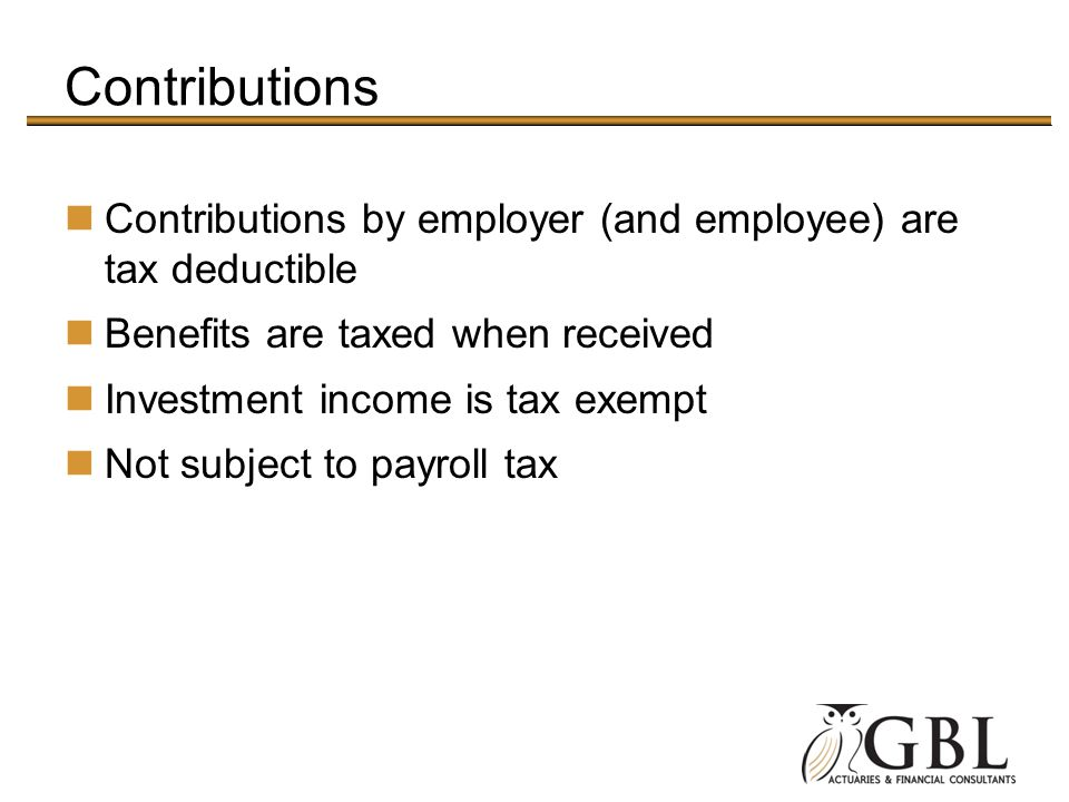 Contributions Contributions by employer (and employee) are tax deductible Benefits are taxed when received Investment income is tax exempt Not subject