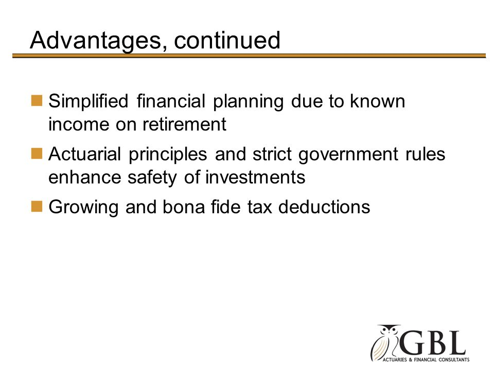 Advantages, continued Simplified financial planning due to known income on retirement Actuarial principles and strict government rules enhance safety