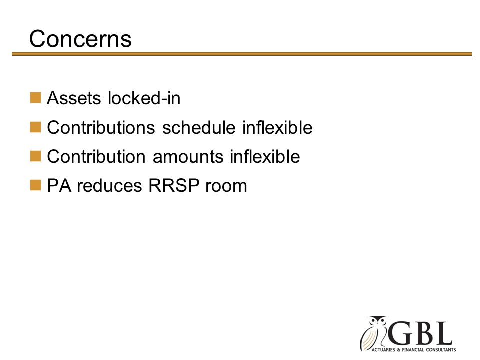 Concerns Assets locked-in Contributions schedule inflexible Contribution amounts inflexible PA reduces RRSP room