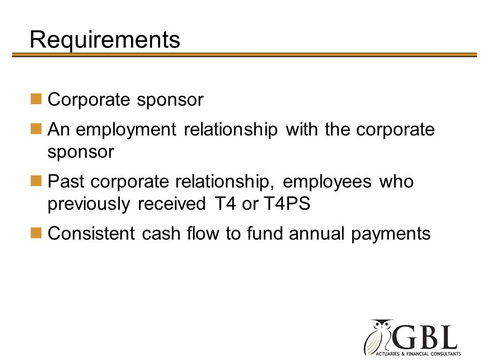 Requirements Corporate sponsor An employment relationship with the corporate sponsor Past corporate relationship, employees who previously received T4