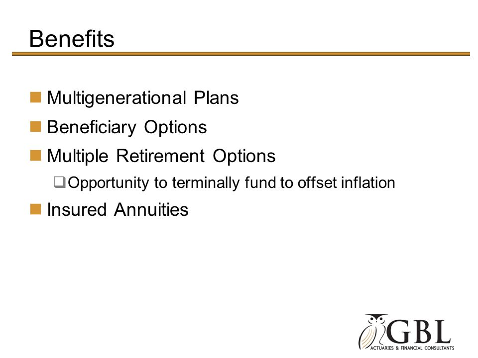 Benefits Multigenerational Plans Beneficiary Options Multiple Retirement Options Opportunity to terminally fund to offset inflation Insured Annuities