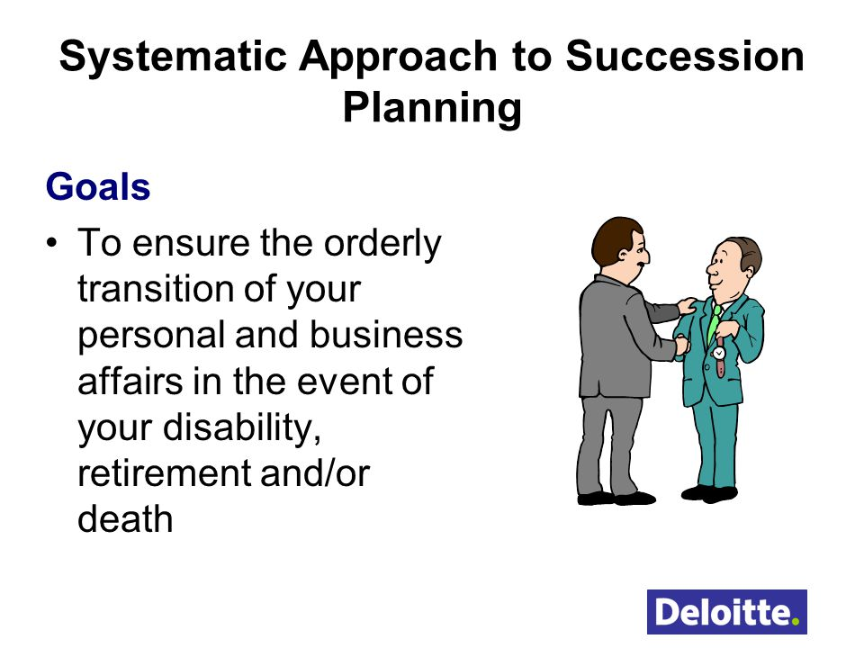 Systematic Approach to Succession Planning Goals To ensure the orderly transition of your personal and business affairs in the event of your disability, retirement and/or death