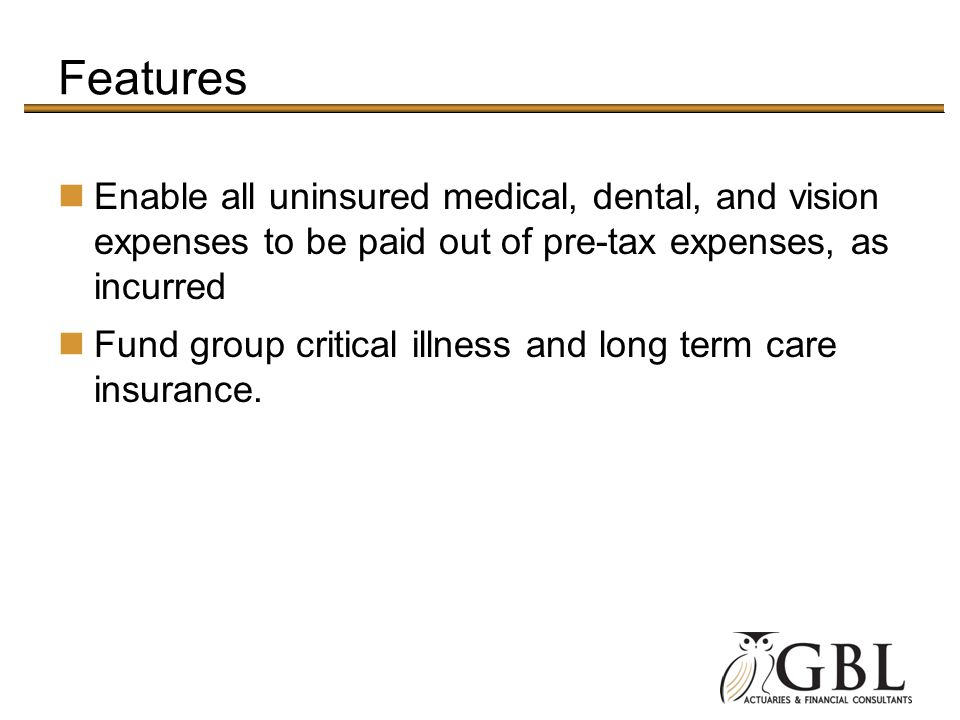 Features Enable all uninsured medical, dental, and vision expenses to be paid out of pre-tax expenses, as incurred Fund group critical illness and long term care insurance.