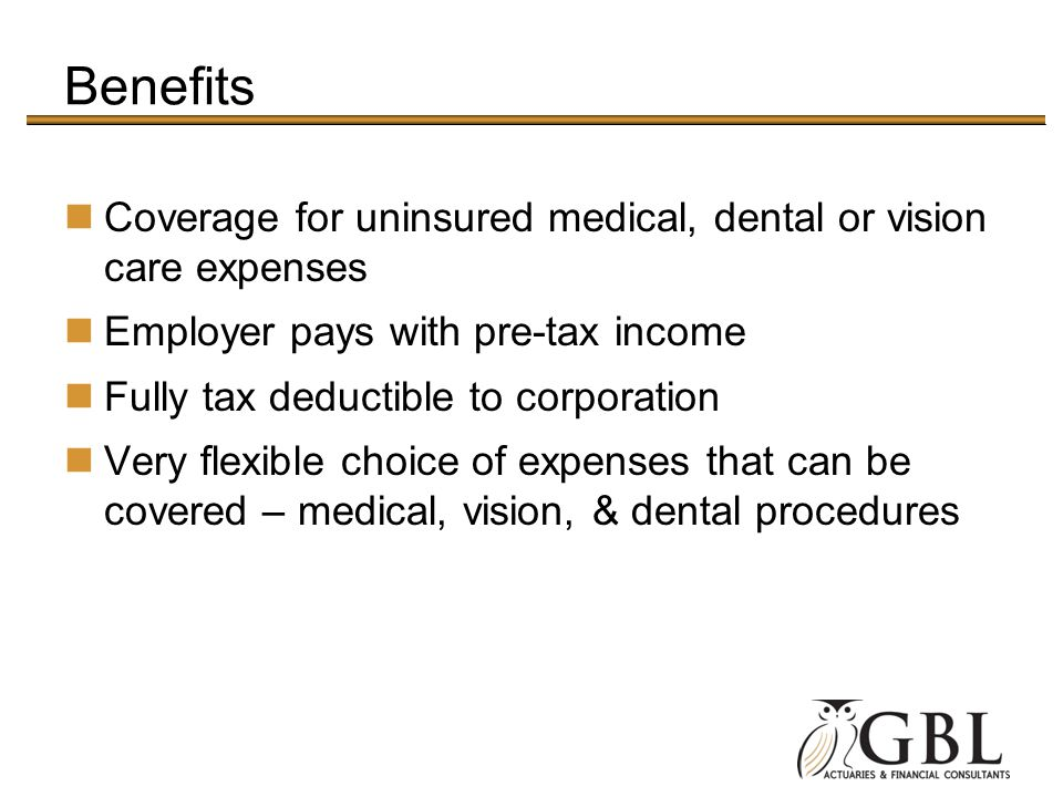 Benefits Coverage for uninsured medical, dental or vision care expenses Employer pays with pre-tax income Fully tax deductible to corporation Very fle