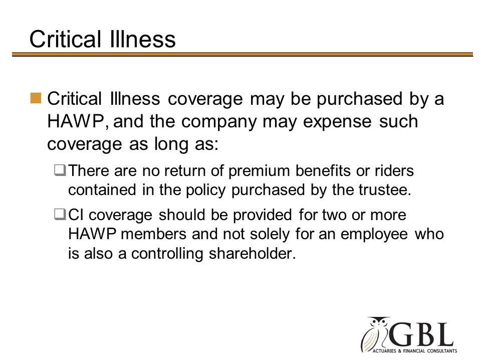 Critical Illness Critical Illness coverage may be purchased by a HAWP, and the company may expense such coverage as long as: There are no return of pr
