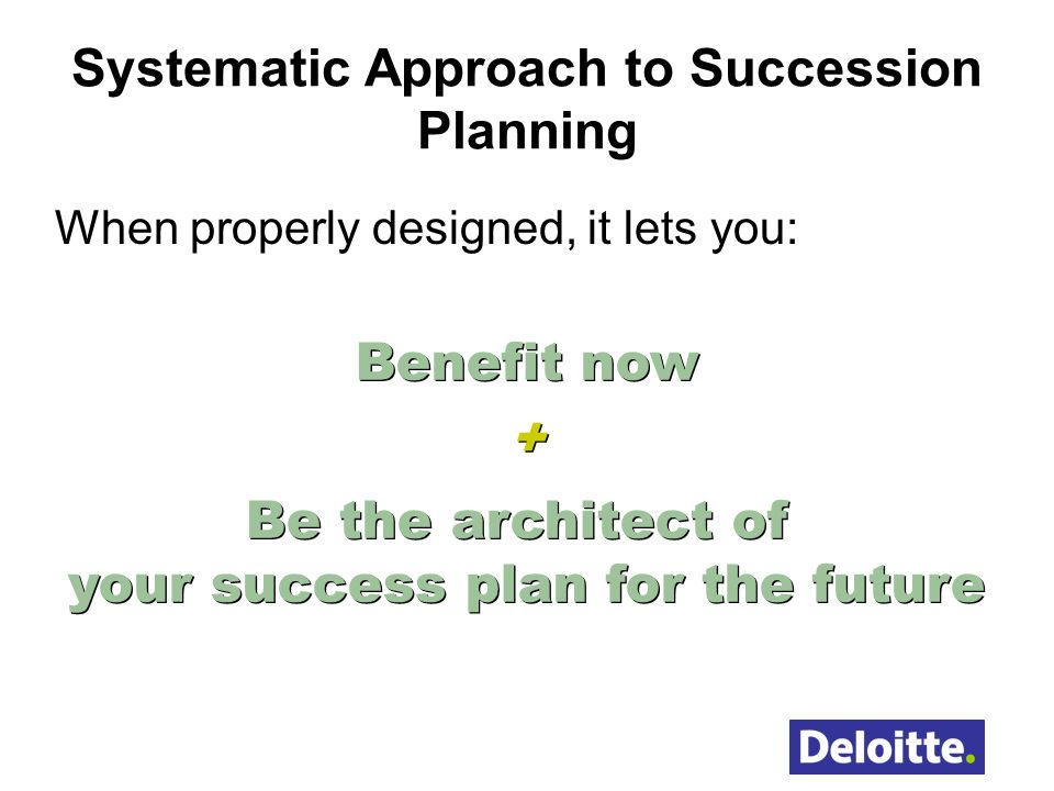 Systematic Approach to Succession Planning When properly designed, it lets you: Benefit now + Be the architect of your success plan for the future Ben