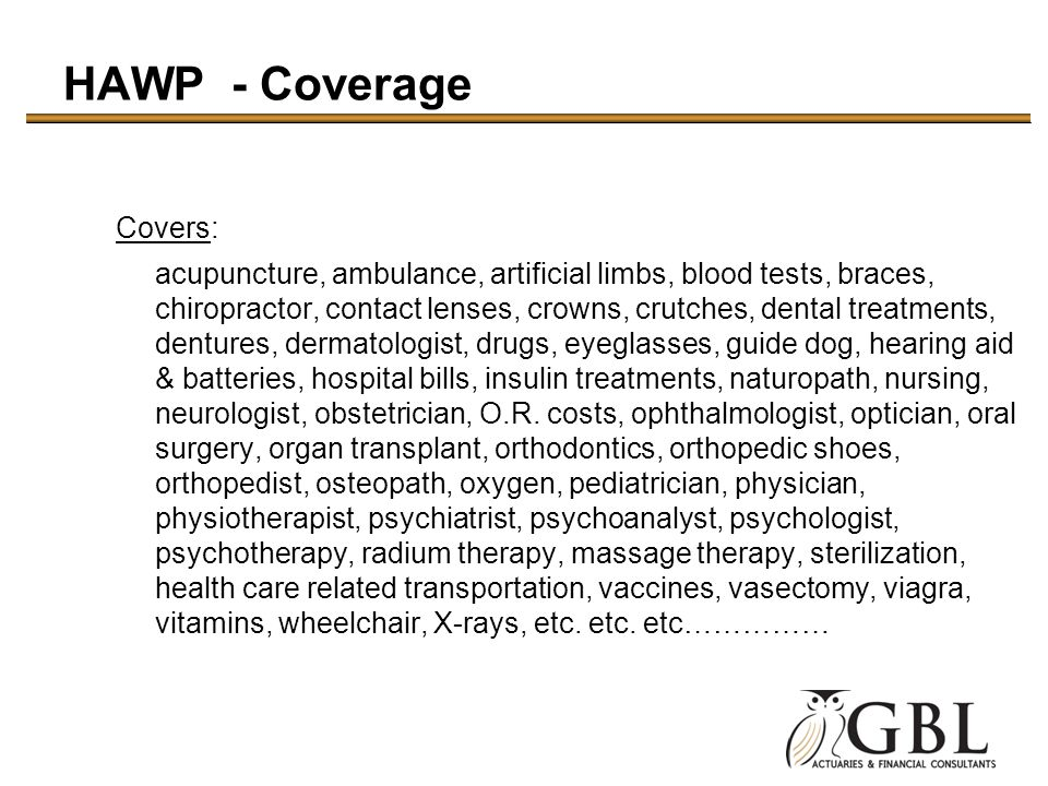 HAWP - Coverage Covers: acupuncture, ambulance, artificial limbs, blood tests, braces, chiropractor, contact lenses, crowns, crutches, dental treatments, dentures, dermatologist, drugs, eyeglasses, guide dog, hearing aid & batteries, hospital bills, insulin treatments, naturopath, nursing, neurologist, obstetrician, O.R.