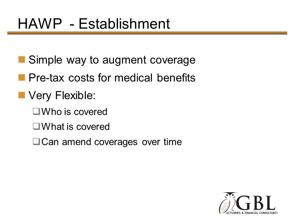 HAWP - Establishment Simple way to augment coverage Pre-tax costs for medical benefits Very Flexible: Who is covered What is covered Can amend coverages over time