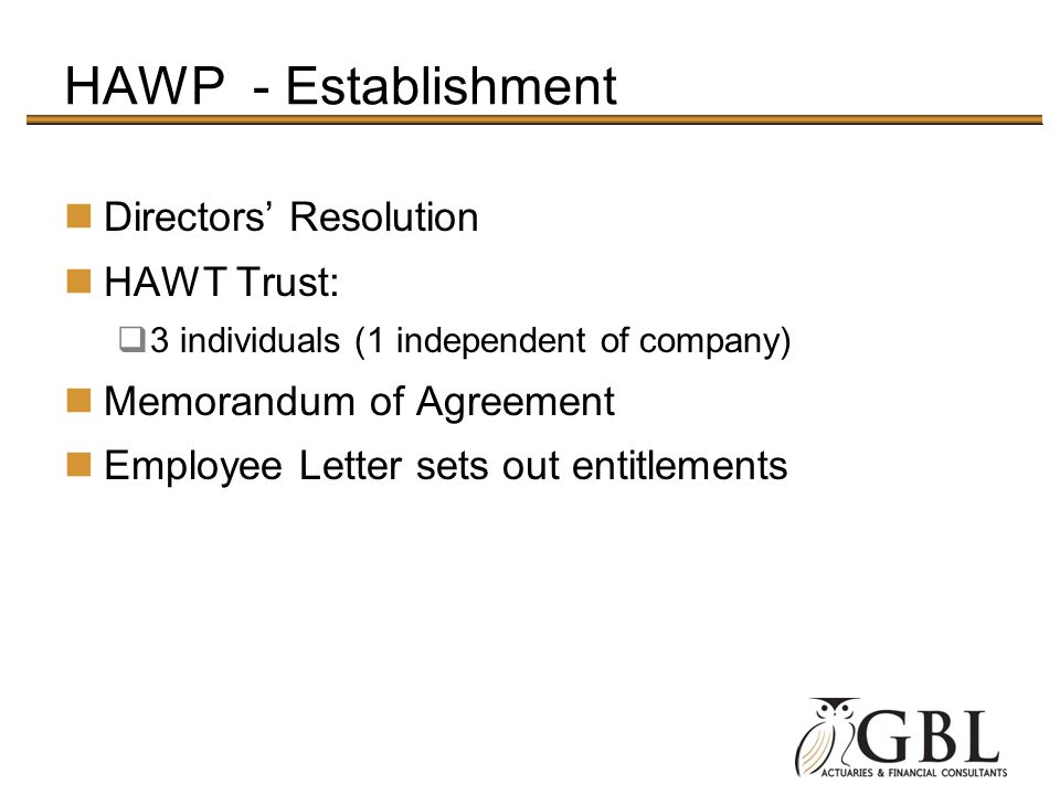 HAWP - Establishment Directors Resolution HAWT Trust: 3 individuals (1 independent of company) Memorandum of Agreement Employee Letter sets out entitlements
