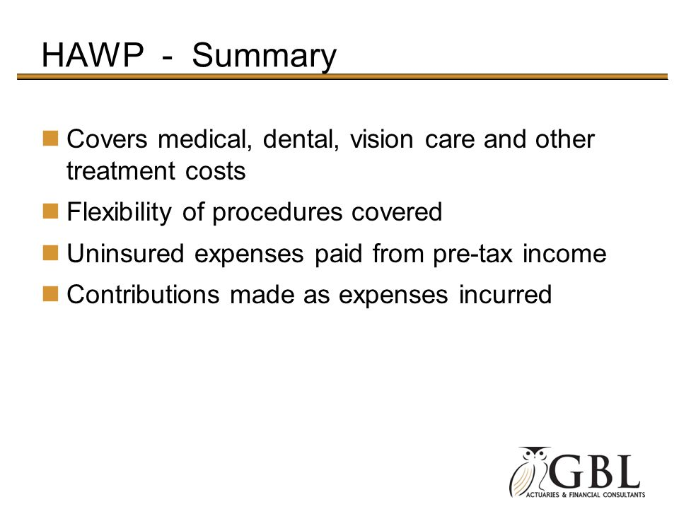 HAWP - Summary Covers medical, dental, vision care and other treatment costs Flexibility of procedures covered Uninsured expenses paid from pre-tax income Contributions made as expenses incurred