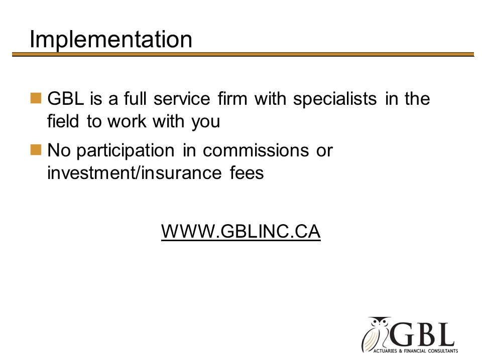 Implementation GBL is a full service firm with specialists in the field to work with you No participation in commissions or investment/insurance fees WWW.GBLINC.CA