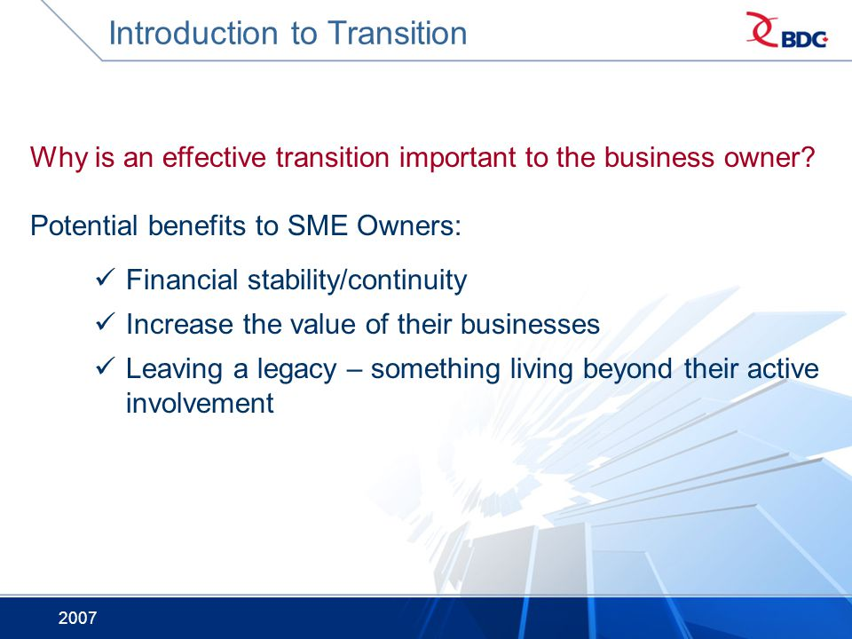 2007 Why is an effective transition important to the business owner? Potential benefits to SME Owners: Financial stability/continuity Increase the val