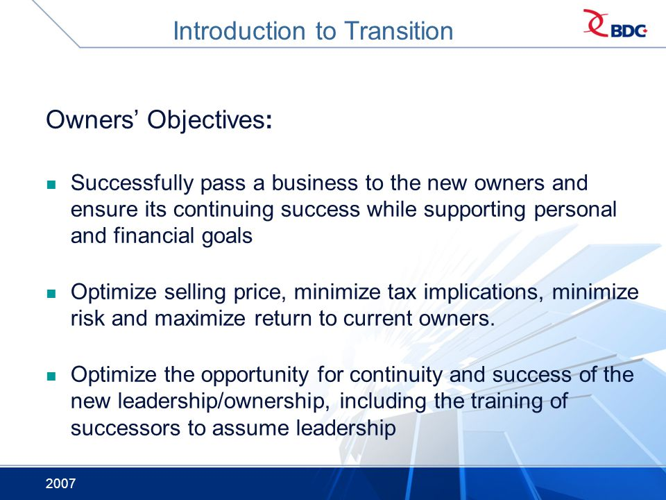 2007 Owners Objectives: Successfully pass a business to the new owners and ensure its continuing success while supporting personal and financial goals Optimize selling price, minimize tax implications, minimize risk and maximize return to current owners.