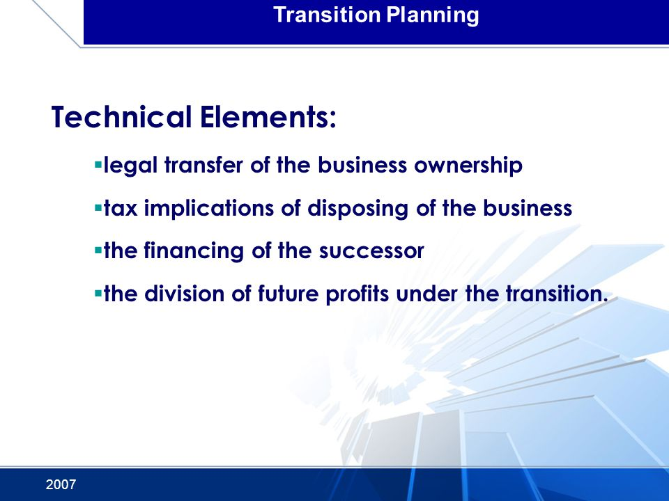 2007 Transition Planning Technical Elements: legal transfer of the business ownership tax implications of disposing of the business the financing of the successor the division of future profits under the transition.