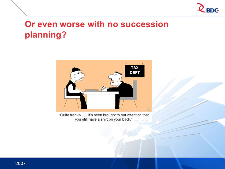 2007 Or even worse with no succession planning?