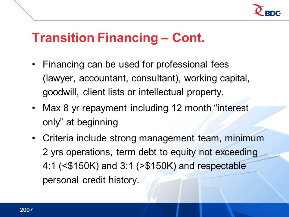 2007 Transition Financing – Cont. Financing can be used for professional fees (lawyer, accountant, consultant), working capital, goodwill, client list