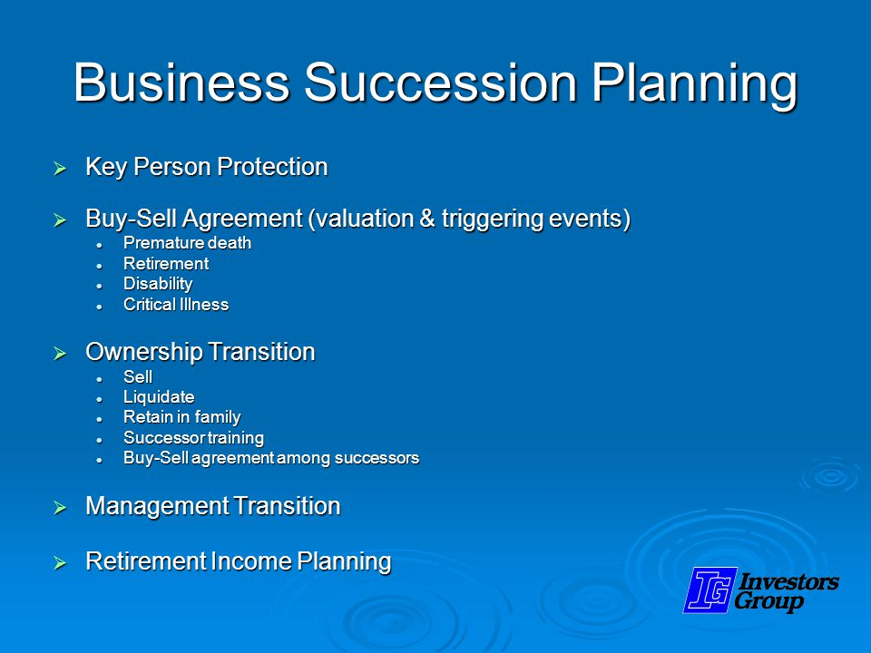 Business Succession Planning Key Person Protection Key Person Protection Buy-Sell Agreement (valuation & triggering events) Buy-Sell Agreement (valuation & triggering events) Premature death Premature death Retirement Retirement Disability Disability Critical Illness Critical Illness Ownership Transition Ownership Transition Sell Sell Liquidate Liquidate Retain in family Retain in family Successor training Successor training Buy-Sell agreement among successors Buy-Sell agreement among successors Management Transition Management Transition Retirement Income Planning Retirement Income Planning