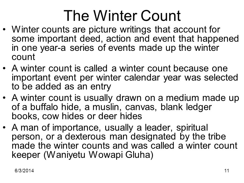 6/3/201411 The Winter Count Winter counts are picture writings that account for some important deed, action and event that happened in one year-a seri