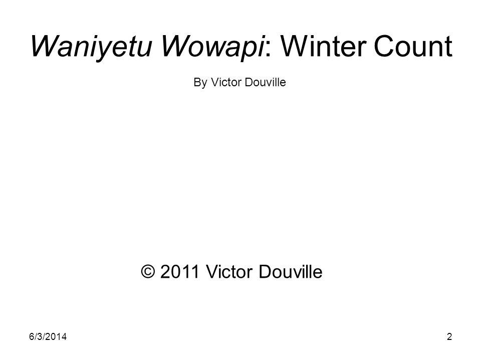 6/3/20142 Waniyetu Wowapi: Winter Count © 2011 Victor Douville By Victor Douville