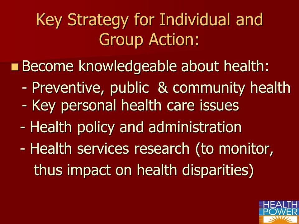 Key Strategy for Individual and Group Action: Become knowledgeable about health: Become knowledgeable about health: - Preventive, public & community health - Key personal health care issues - Health policy and administration - Health policy and administration - Health services research (to monitor, - Health services research (to monitor, thus impact on health disparities) thus impact on health disparities)