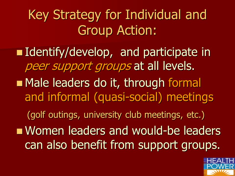 Key Strategy for Individual and Group Action: Identify/develop, and participate in peer support groups at all levels.