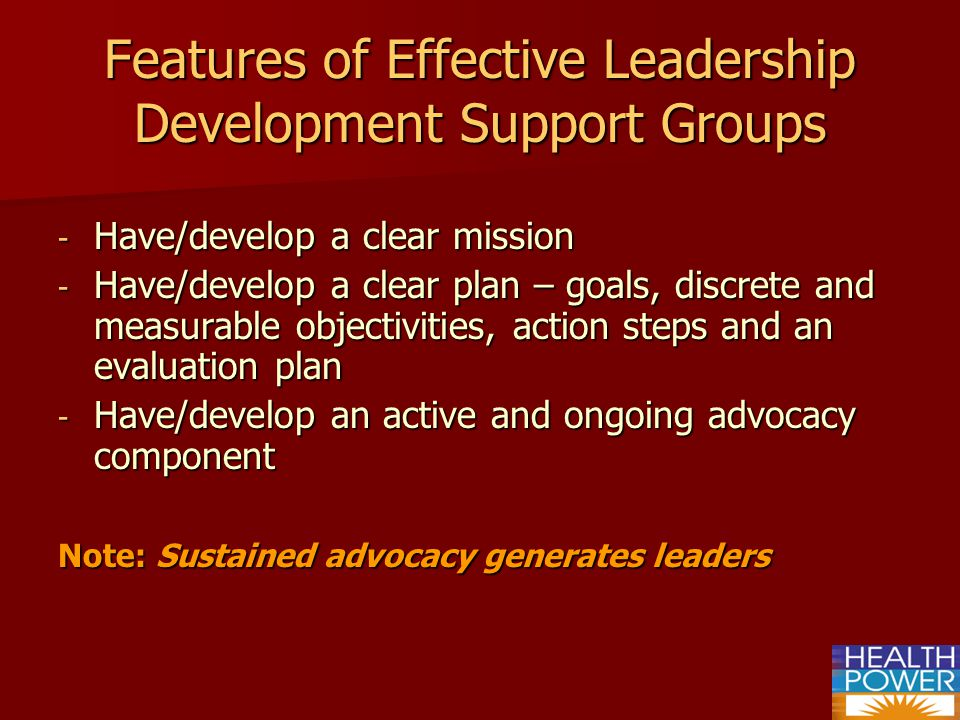 Features of Effective Leadership Development Support Groups - Have/develop a clear mission - Have/develop a clear plan – goals, discrete and measurable objectivities, action steps and an evaluation plan - Have/develop an active and ongoing advocacy component Note: Sustained advocacy generates leaders