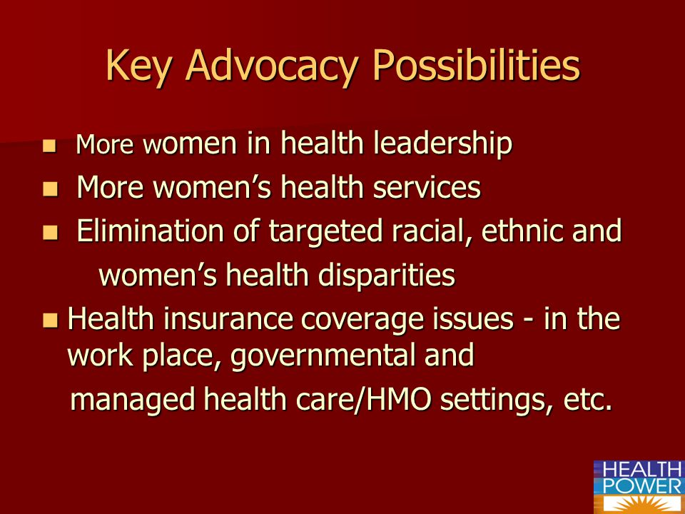 Key Advocacy Possibilities More w omen in health leadership More w omen in health leadership More womens health services More womens health services Elimination of targeted racial, ethnic and Elimination of targeted racial, ethnic and womens health disparities womens health disparities Health insurance coverage issues - in the work place, governmental and Health insurance coverage issues - in the work place, governmental and managed health care/HMO settings, etc.
