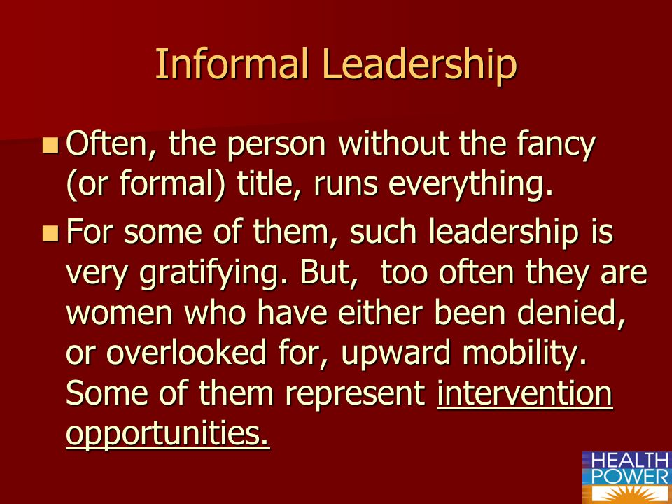 Informal Leadership Often, the person without the fancy (or formal) title, runs everything.