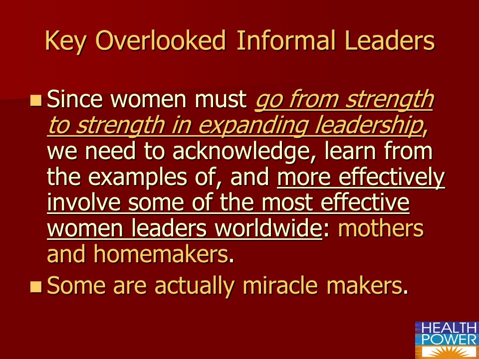 Key Overlooked Informal Leaders Since women must go from strength to strength in expanding leadership, we need to acknowledge, learn from the examples of, and more effectively involve some of the most effective women leaders worldwide: mothers and homemakers.