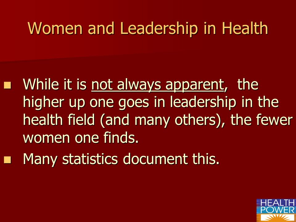 Women and Leadership in Health While it is not always apparent, the higher up one goes in leadership in the health field (and many others), the fewer women one finds.